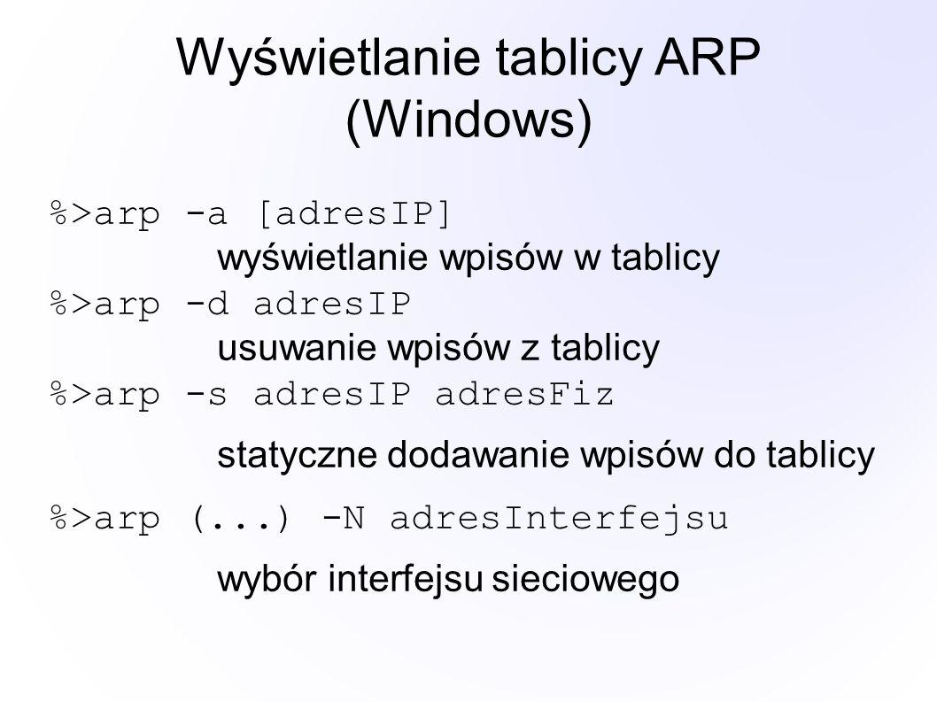 Wyświetlanie tablicy ARP (Windows) %>arp -a [adresIP] wyświetlanie wpisów w tablicy %>arp -d adresIP usuwanie wpisów z tablicy %>arp -s adresIP adresFiz statyczne dodawanie wpisów do tablicy %>arp (...) -N adresInterfejsu wybór interfejsu sieciowego