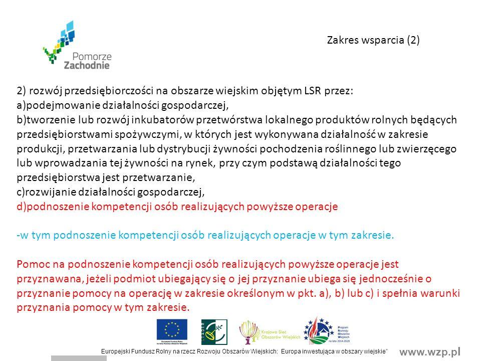 www.wzp.p l Europejski Fundusz Rolny na rzecz Rozwoju Obszarów Wiejskich: Europa inwestująca w obszary wiejskie 2) rozwój przedsiębiorczości na obszarze wiejskim objętym LSR przez: a)podejmowanie działalności gospodarczej, b)tworzenie lub rozwój inkubatorów przetwórstwa lokalnego produktów rolnych będących przedsiębiorstwami spożywczymi, w których jest wykonywana działalność w zakresie produkcji, przetwarzania lub dystrybucji żywności pochodzenia roślinnego lub zwierzęcego lub wprowadzania tej żywności na rynek, przy czym podstawą działalności tego przedsiębiorstwa jest przetwarzanie, c)rozwijanie działalności gospodarczej, d)podnoszenie kompetencji osób realizujących powyższe operacje -w tym podnoszenie kompetencji osób realizujących operacje w tym zakresie.