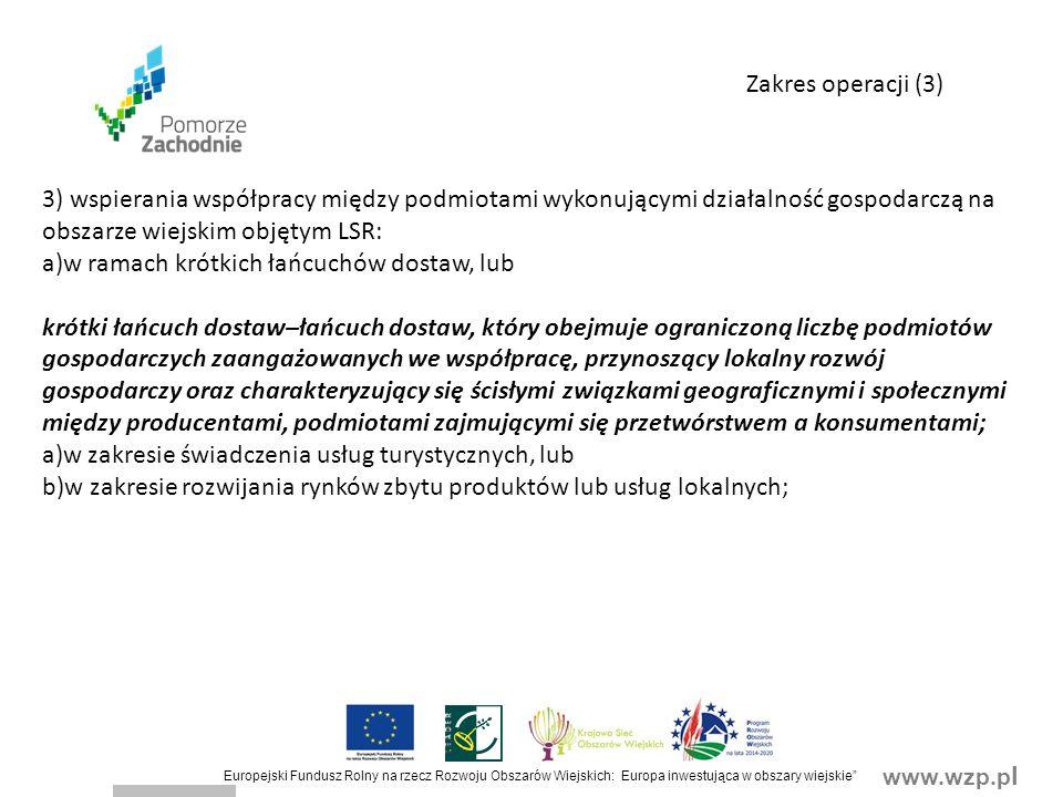 www.wzp.p l Europejski Fundusz Rolny na rzecz Rozwoju Obszarów Wiejskich: Europa inwestująca w obszary wiejskie 3) wspierania współpracy między podmiotami wykonującymi działalność gospodarczą na obszarze wiejskim objętym LSR: a)w ramach krótkich łańcuchów dostaw, lub krótki łańcuch dostaw–łańcuch dostaw, który obejmuje ograniczoną liczbę podmiotów gospodarczych zaangażowanych we współpracę, przynoszący lokalny rozwój gospodarczy oraz charakteryzujący się ścisłymi związkami geograficznymi i społecznymi między producentami, podmiotami zajmującymi się przetwórstwem a konsumentami; a)w zakresie świadczenia usług turystycznych, lub b)w zakresie rozwijania rynków zbytu produktów lub usług lokalnych; Zakres operacji (3)