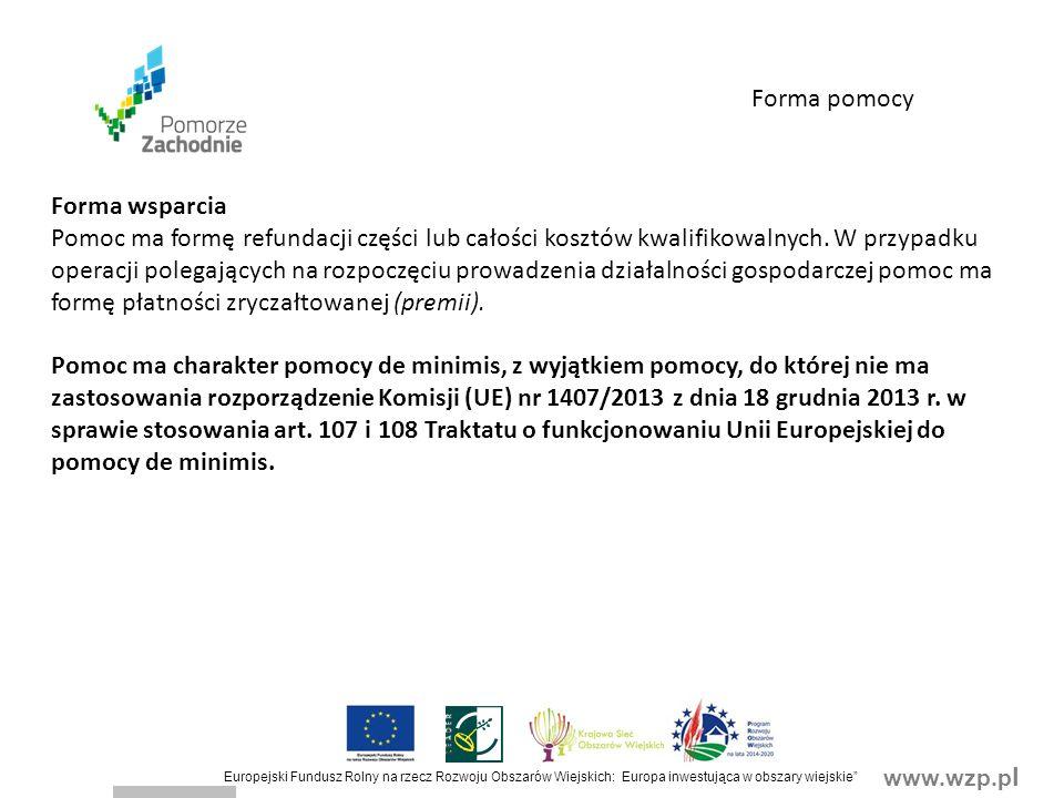 www.wzp.p l Europejski Fundusz Rolny na rzecz Rozwoju Obszarów Wiejskich: Europa inwestująca w obszary wiejskie Forma wsparcia Pomoc ma formę refundacji części lub całości kosztów kwalifikowalnych.