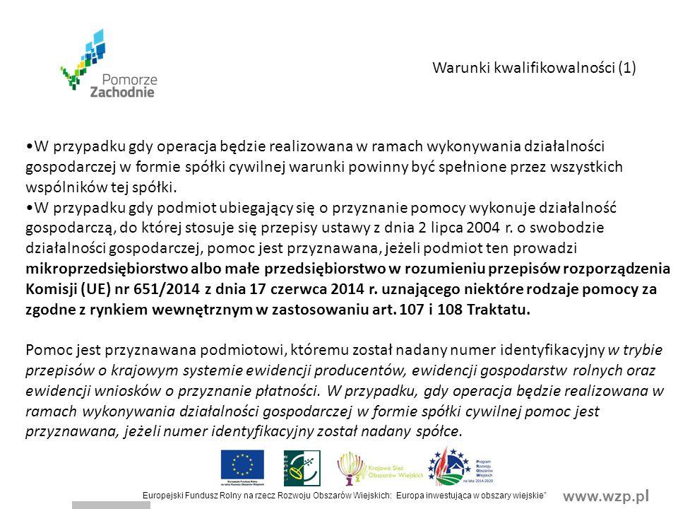 www.wzp.p l Europejski Fundusz Rolny na rzecz Rozwoju Obszarów Wiejskich: Europa inwestująca w obszary wiejskie W przypadku gdy operacja będzie realizowana w ramach wykonywania działalności gospodarczej w formie spółki cywilnej warunki powinny być spełnione przez wszystkich wspólników tej spółki.