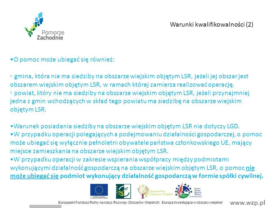www.wzp.p l Europejski Fundusz Rolny na rzecz Rozwoju Obszarów Wiejskich: Europa inwestująca w obszary wiejskie O pomoc może ubiegać się również: ◦ gmina, która nie ma siedziby na obszarze wiejskim objętym LSR, jeżeli jej obszar jest obszarem wiejskim objętym LSR, w ramach której zamierza realizować operację.