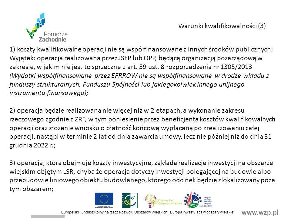 www.wzp.p l Europejski Fundusz Rolny na rzecz Rozwoju Obszarów Wiejskich: Europa inwestująca w obszary wiejskie Warunki kwalifikowalności (3) 1) koszty kwalifikowalne operacji nie są współfinansowane z innych środków publicznych; Wyjątek: operacja realizowana przez JSFP lub OPP, będącą organizacją pozarządową w zakresie, w jakim nie jest to sprzeczne z art.
