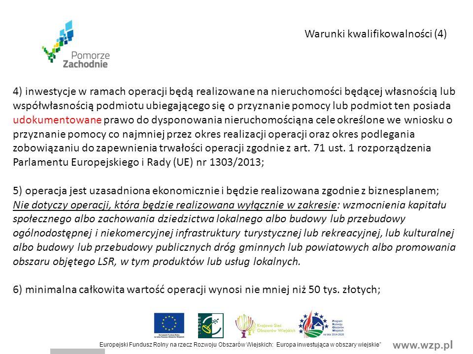 www.wzp.p l Europejski Fundusz Rolny na rzecz Rozwoju Obszarów Wiejskich: Europa inwestująca w obszary wiejskie Warunki kwalifikowalności (4) 4) inwestycje w ramach operacji będą realizowane na nieruchomości będącej własnością lub współwłasnością podmiotu ubiegającego się o przyznanie pomocy lub podmiot ten posiada udokumentowane prawo do dysponowania nieruchomościąna cele określone we wniosku o przyznanie pomocy co najmniej przez okres realizacji operacji oraz okres podlegania zobowiązaniu do zapewnienia trwałości operacji zgodnie z art.