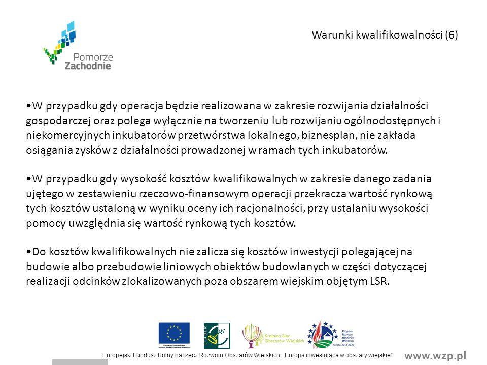 www.wzp.p l Europejski Fundusz Rolny na rzecz Rozwoju Obszarów Wiejskich: Europa inwestująca w obszary wiejskie Warunki kwalifikowalności (6) W przypadku gdy operacja będzie realizowana w zakresie rozwijania działalności gospodarczej oraz polega wyłącznie na tworzeniu lub rozwijaniu ogólnodostępnych i niekomercyjnych inkubatorów przetwórstwa lokalnego, biznesplan, nie zakłada osiągania zysków z działalności prowadzonej w ramach tych inkubatorów.