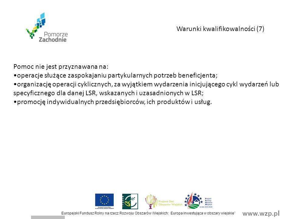 www.wzp.p l Europejski Fundusz Rolny na rzecz Rozwoju Obszarów Wiejskich: Europa inwestująca w obszary wiejskie Pomoc nie jest przyznawana na: operacje służące zaspokajaniu partykularnych potrzeb beneficjenta; organizację operacji cyklicznych, za wyjątkiem wydarzenia inicjującego cykl wydarzeń lub specyficznego dla danej LSR, wskazanych i uzasadnionych w LSR; promocję indywidualnych przedsiębiorców, ich produktów i usług.