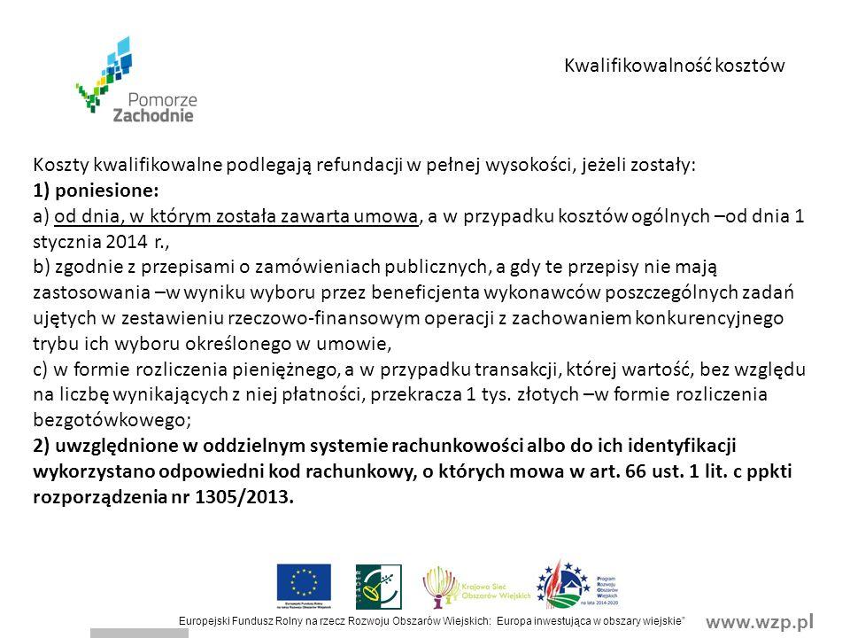 www.wzp.p l Europejski Fundusz Rolny na rzecz Rozwoju Obszarów Wiejskich: Europa inwestująca w obszary wiejskie Koszty kwalifikowalne podlegają refundacji w pełnej wysokości, jeżeli zostały: 1) poniesione: a) od dnia, w którym została zawarta umowa, a w przypadku kosztów ogólnych –od dnia 1 stycznia 2014 r., b) zgodnie z przepisami o zamówieniach publicznych, a gdy te przepisy nie mają zastosowania –w wyniku wyboru przez beneficjenta wykonawców poszczególnych zadań ujętych w zestawieniu rzeczowo-finansowym operacji z zachowaniem konkurencyjnego trybu ich wyboru określonego w umowie, c) w formie rozliczenia pieniężnego, a w przypadku transakcji, której wartość, bez względu na liczbę wynikających z niej płatności, przekracza 1 tys.