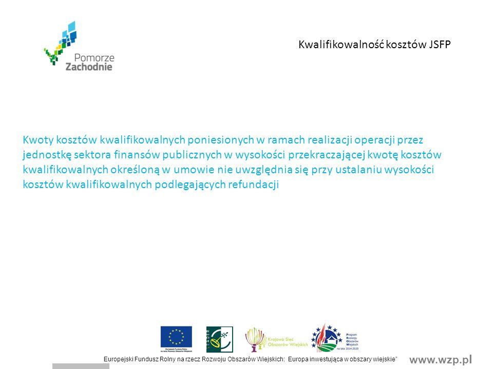 www.wzp.p l Europejski Fundusz Rolny na rzecz Rozwoju Obszarów Wiejskich: Europa inwestująca w obszary wiejskie Kwalifikowalność kosztów JSFP Kwoty kosztów kwalifikowalnych poniesionych w ramach realizacji operacji przez jednostkę sektora finansów publicznych w wysokości przekraczającej kwotę kosztów kwalifikowalnych określoną w umowie nie uwzględnia się przy ustalaniu wysokości kosztów kwalifikowalnych podlegających refundacji