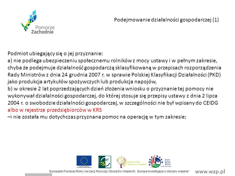 www.wzp.p l Europejski Fundusz Rolny na rzecz Rozwoju Obszarów Wiejskich: Europa inwestująca w obszary wiejskie Podejmowanie działalności gospodarczej (1) Podmiot ubiegający się o jej przyznanie: a) nie podlega ubezpieczeniu społecznemu rolników z mocy ustawy i w pełnym zakresie, chyba że podejmuje działalność gospodarczą sklasyfikowaną w przepisach rozporządzenia Rady Ministrów z dnia 24 grudnia 2007 r.