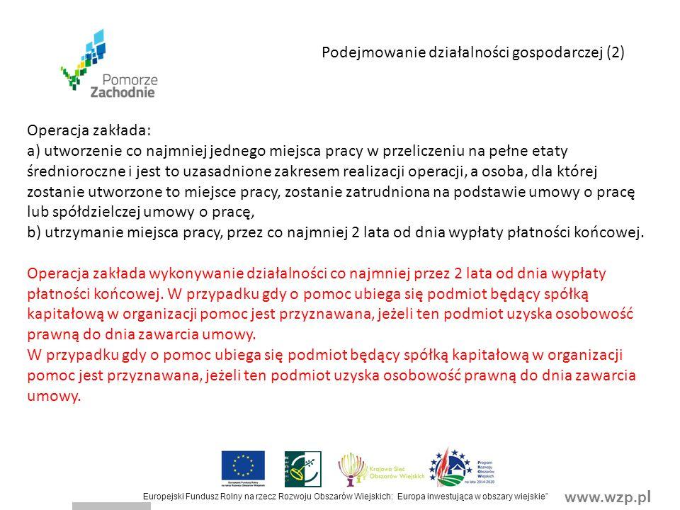 www.wzp.p l Europejski Fundusz Rolny na rzecz Rozwoju Obszarów Wiejskich: Europa inwestująca w obszary wiejskie Operacja zakłada: a) utworzenie co najmniej jednego miejsca pracy w przeliczeniu na pełne etaty średnioroczne i jest to uzasadnione zakresem realizacji operacji, a osoba, dla której zostanie utworzone to miejsce pracy, zostanie zatrudniona na podstawie umowy o pracę lub spółdzielczej umowy o pracę, b) utrzymanie miejsca pracy, przez co najmniej 2 lata od dnia wypłaty płatności końcowej.