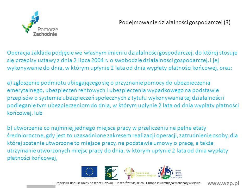 www.wzp.p l Europejski Fundusz Rolny na rzecz Rozwoju Obszarów Wiejskich: Europa inwestująca w obszary wiejskie Operacja zakłada podjęcie we własnym imieniu działalności gospodarczej, do której stosuje się przepisy ustawy z dnia 2 lipca 2004 r.
