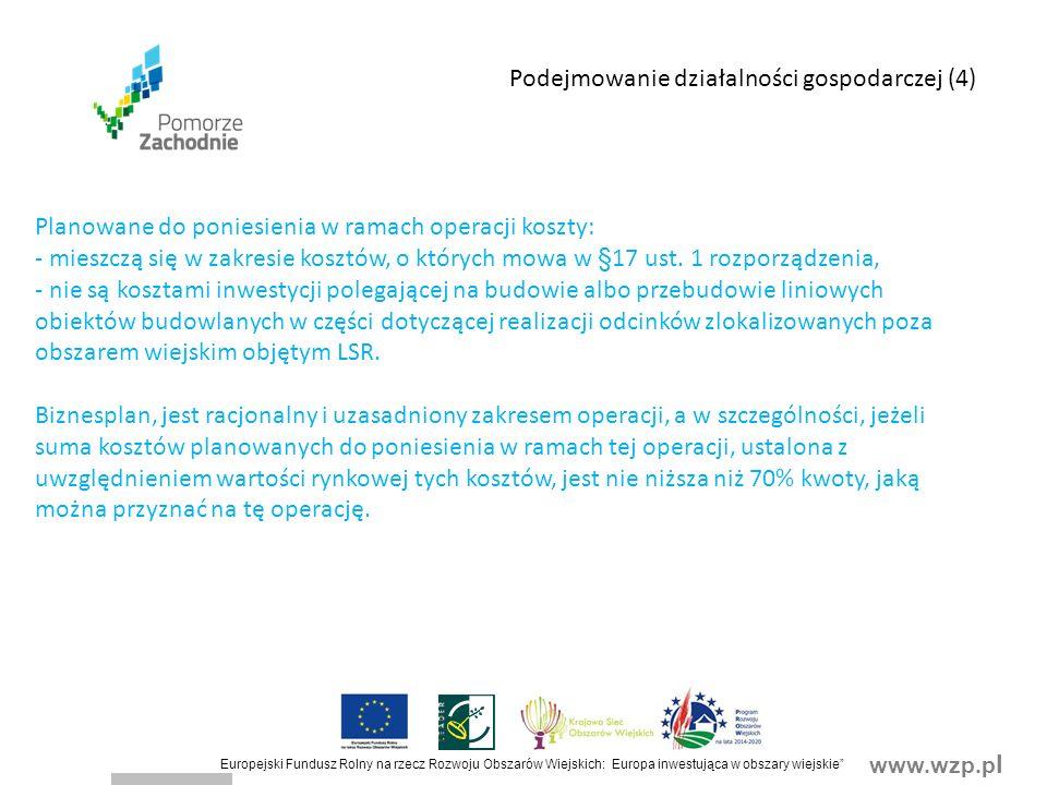 www.wzp.p l Europejski Fundusz Rolny na rzecz Rozwoju Obszarów Wiejskich: Europa inwestująca w obszary wiejskie Podejmowanie działalności gospodarczej (4) Planowane do poniesienia w ramach operacji koszty: - mieszczą się w zakresie kosztów, o których mowa w §17 ust.