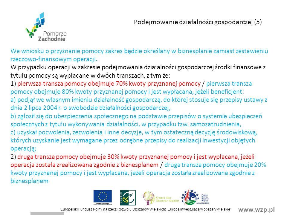 www.wzp.p l Europejski Fundusz Rolny na rzecz Rozwoju Obszarów Wiejskich: Europa inwestująca w obszary wiejskie Podejmowanie działalności gospodarczej (5) We wniosku o przyznanie pomocy zakres będzie określany w biznesplanie zamiast zestawieniu rzeczowo-finansowym operacji.