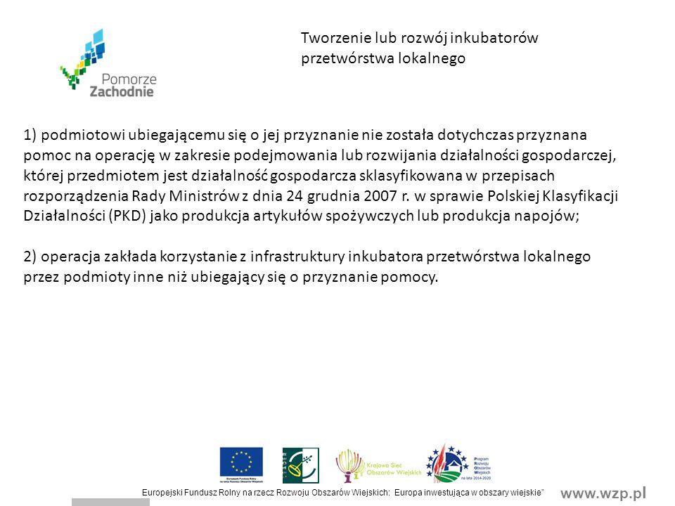 www.wzp.p l Europejski Fundusz Rolny na rzecz Rozwoju Obszarów Wiejskich: Europa inwestująca w obszary wiejskie Tworzenie lub rozwój inkubatorów przetwórstwa lokalnego 1) podmiotowi ubiegającemu się o jej przyznanie nie została dotychczas przyznana pomoc na operację w zakresie podejmowania lub rozwijania działalności gospodarczej, której przedmiotem jest działalność gospodarcza sklasyfikowana w przepisach rozporządzenia Rady Ministrów z dnia 24 grudnia 2007 r.