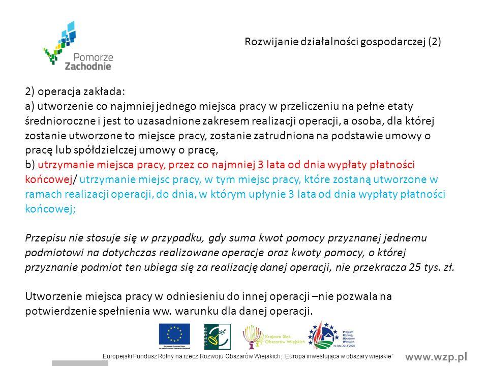 www.wzp.p l Europejski Fundusz Rolny na rzecz Rozwoju Obszarów Wiejskich: Europa inwestująca w obszary wiejskie Rozwijanie działalności gospodarczej (2) 2) operacja zakłada: a) utworzenie co najmniej jednego miejsca pracy w przeliczeniu na pełne etaty średnioroczne i jest to uzasadnione zakresem realizacji operacji, a osoba, dla której zostanie utworzone to miejsce pracy, zostanie zatrudniona na podstawie umowy o pracę lub spółdzielczej umowy o pracę, b) utrzymanie miejsca pracy, przez co najmniej 3 lata od dnia wypłaty płatności końcowej/ utrzymanie miejsc pracy, w tym miejsc pracy, które zostaną utworzone w ramach realizacji operacji, do dnia, w którym upłynie 3 lata od dnia wypłaty płatności końcowej; Przepisu nie stosuje się w przypadku, gdy suma kwot pomocy przyznanej jednemu podmiotowi na dotychczas realizowane operacje oraz kwoty pomocy, o której przyznanie podmiot ten ubiega się za realizację danej operacji, nie przekracza 25 tys.