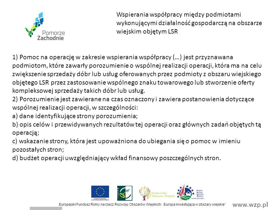 www.wzp.p l Europejski Fundusz Rolny na rzecz Rozwoju Obszarów Wiejskich: Europa inwestująca w obszary wiejskie Wspierania współpracy między podmiotami wykonującymi działalność gospodarczą na obszarze wiejskim objętym LSR 1) Pomoc na operację w zakresie wspierania współpracy (…) jest przyznawana podmiotom, które zawarły porozumienie o wspólnej realizacji operacji, która ma na celu zwiększenie sprzedaży dóbr lub usług oferowanych przez podmioty z obszaru wiejskiego objętego LSR przez zastosowanie wspólnego znaku towarowego lub stworzenie oferty kompleksowej sprzedaży takich dóbr lub usług.