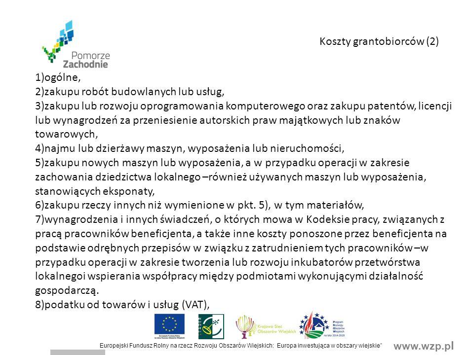 www.wzp.p l Europejski Fundusz Rolny na rzecz Rozwoju Obszarów Wiejskich: Europa inwestująca w obszary wiejskie Koszty grantobiorców (2) 1)ogólne, 2)zakupu robót budowlanych lub usług, 3)zakupu lub rozwoju oprogramowania komputerowego oraz zakupu patentów, licencji lub wynagrodzeń za przeniesienie autorskich praw majątkowych lub znaków towarowych, 4)najmu lub dzierżawy maszyn, wyposażenia lub nieruchomości, 5)zakupu nowych maszyn lub wyposażenia, a w przypadku operacji w zakresie zachowania dziedzictwa lokalnego –również używanych maszyn lub wyposażenia, stanowiących eksponaty, 6)zakupu rzeczy innych niż wymienione w pkt.