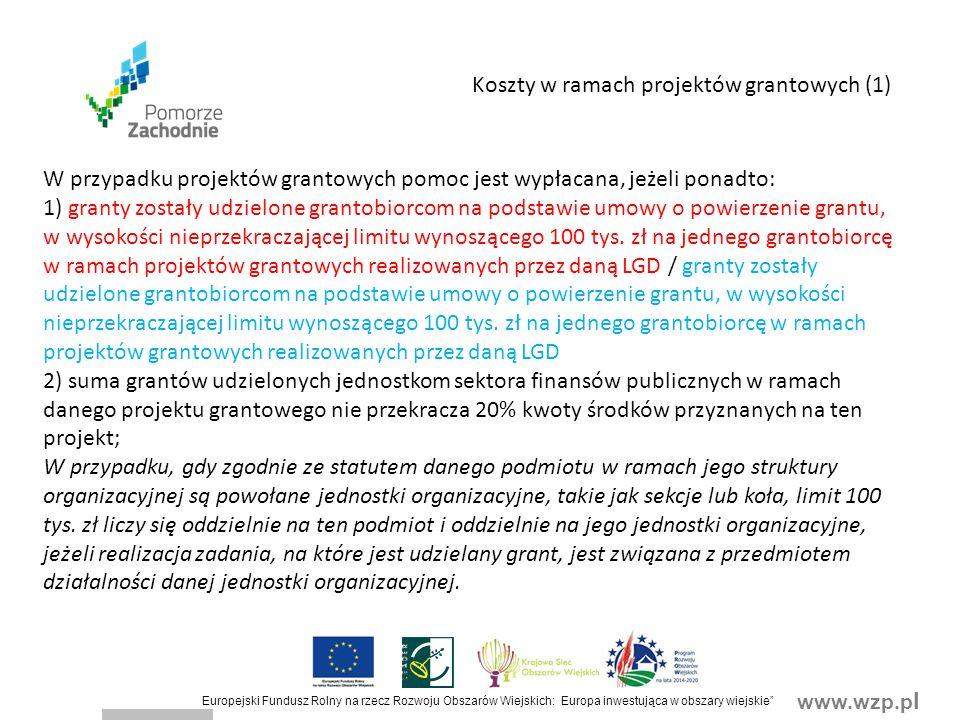 www.wzp.p l Europejski Fundusz Rolny na rzecz Rozwoju Obszarów Wiejskich: Europa inwestująca w obszary wiejskie Koszty w ramach projektów grantowych (1) W przypadku projektów grantowych pomoc jest wypłacana, jeżeli ponadto: 1) granty zostały udzielone grantobiorcom na podstawie umowy o powierzenie grantu, w wysokości nieprzekraczającej limitu wynoszącego 100 tys.