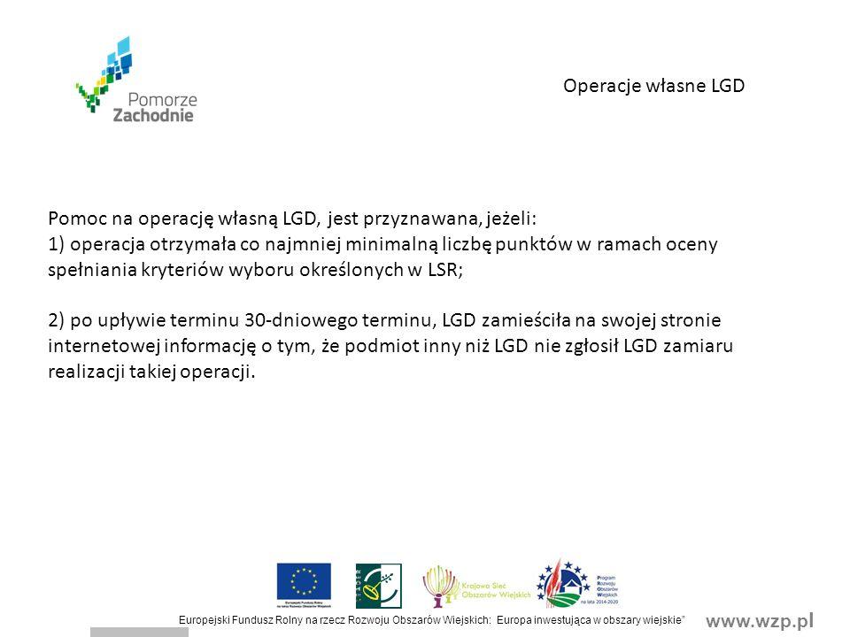 www.wzp.p l Europejski Fundusz Rolny na rzecz Rozwoju Obszarów Wiejskich: Europa inwestująca w obszary wiejskie Operacje własne LGD Pomoc na operację własną LGD, jest przyznawana, jeżeli: 1) operacja otrzymała co najmniej minimalną liczbę punktów w ramach oceny spełniania kryteriów wyboru określonych w LSR; 2) po upływie terminu 30-dniowego terminu, LGD zamieściła na swojej stronie internetowej informację o tym, że podmiot inny niż LGD nie zgłosił LGD zamiaru realizacji takiej operacji.