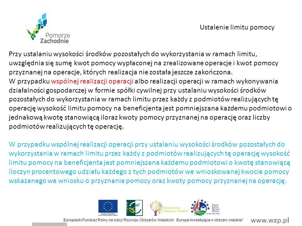 www.wzp.p l Europejski Fundusz Rolny na rzecz Rozwoju Obszarów Wiejskich: Europa inwestująca w obszary wiejskie Ustalenie limitu pomocy Przy ustalaniu wysokości środków pozostałych do wykorzystania w ramach limitu, uwzględnia się sumę kwot pomocy wypłaconej na zrealizowane operacje i kwot pomocy przyznanej na operacje, których realizacja nie została jeszcze zakończona.