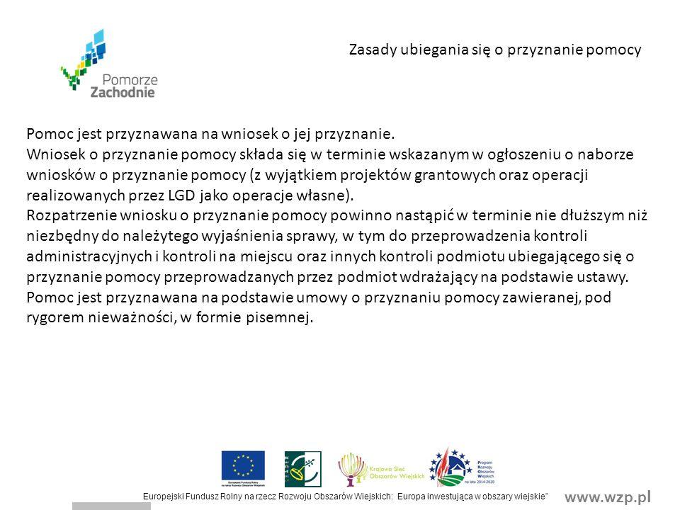 www.wzp.p l Europejski Fundusz Rolny na rzecz Rozwoju Obszarów Wiejskich: Europa inwestująca w obszary wiejskie Zasady ubiegania się o przyznanie pomocy Pomoc jest przyznawana na wniosek o jej przyznanie.