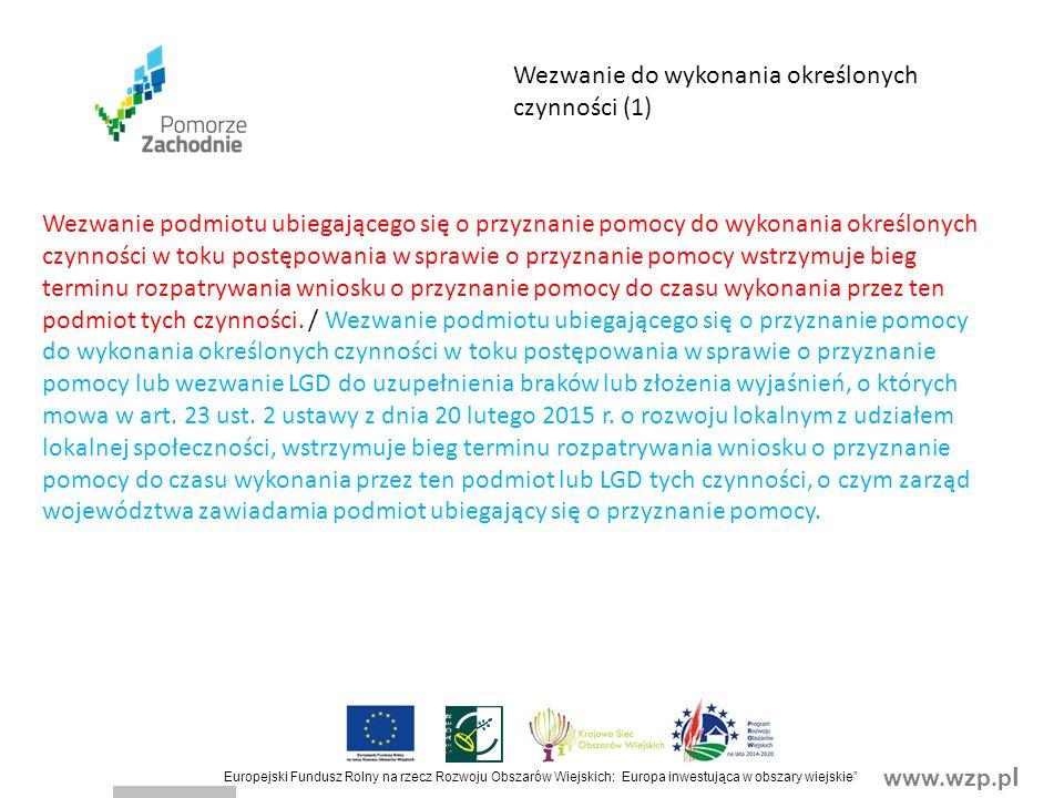 www.wzp.p l Europejski Fundusz Rolny na rzecz Rozwoju Obszarów Wiejskich: Europa inwestująca w obszary wiejskie Wezwanie do wykonania określonych czynności (1) Wezwanie podmiotu ubiegającego się o przyznanie pomocy do wykonania określonych czynności w toku postępowania w sprawie o przyznanie pomocy wstrzymuje bieg terminu rozpatrywania wniosku o przyznanie pomocy do czasu wykonania przez ten podmiot tych czynności.