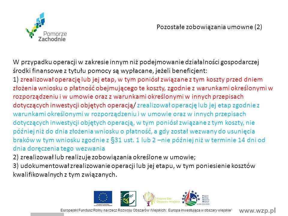 www.wzp.p l Europejski Fundusz Rolny na rzecz Rozwoju Obszarów Wiejskich: Europa inwestująca w obszary wiejskie Pozostałe zobowiązania umowne (2) W przypadku operacji w zakresie innym niż podejmowanie działalności gospodarczej środki finansowe z tytułu pomocy są wypłacane, jeżeli beneficjent: 1) zrealizował operację lub jej etap, w tym poniósł związane z tym koszty przed dniem złożenia wniosku o płatność obejmującego te koszty, zgodnie z warunkami określonymi w rozporządzeniu i w umowie oraz z warunkami określonymi w innych przepisach dotyczących inwestycji objętych operacją/ zrealizował operację lub jej etap zgodnie z warunkami określonymi w rozporządzeniu i w umowie oraz w innych przepisach dotyczących inwestycji objętych operacją, w tym poniósł związane z tym koszty, nie później niż do dnia złożenia wniosku o płatność, a gdy został wezwany do usunięcia braków w tym wniosku zgodnie z §31 ust.