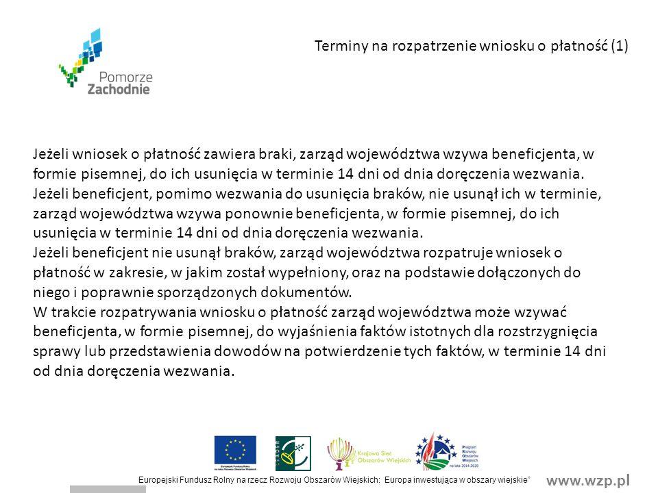 www.wzp.p l Europejski Fundusz Rolny na rzecz Rozwoju Obszarów Wiejskich: Europa inwestująca w obszary wiejskie Terminy na rozpatrzenie wniosku o płatność (1) Jeżeli wniosek o płatność zawiera braki, zarząd województwa wzywa beneficjenta, w formie pisemnej, do ich usunięcia w terminie 14 dni od dnia doręczenia wezwania.