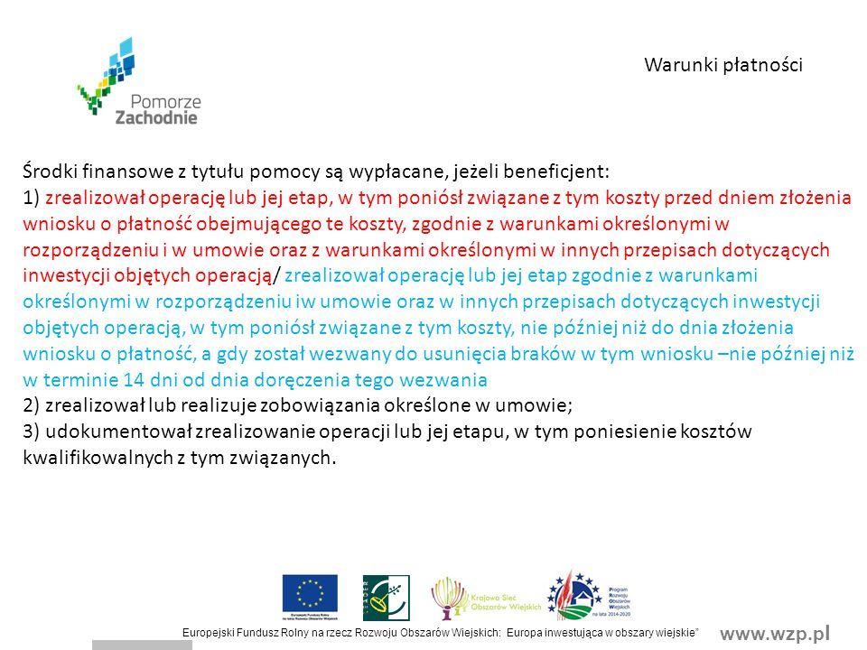 www.wzp.p l Europejski Fundusz Rolny na rzecz Rozwoju Obszarów Wiejskich: Europa inwestująca w obszary wiejskie Środki finansowe z tytułu pomocy są wypłacane, jeżeli beneficjent: 1) zrealizował operację lub jej etap, w tym poniósł związane z tym koszty przed dniem złożenia wniosku o płatność obejmującego te koszty, zgodnie z warunkami określonymi w rozporządzeniu i w umowie oraz z warunkami określonymi w innych przepisach dotyczących inwestycji objętych operacją/ zrealizował operację lub jej etap zgodnie z warunkami określonymi w rozporządzeniu iw umowie oraz w innych przepisach dotyczących inwestycji objętych operacją, w tym poniósł związane z tym koszty, nie później niż do dnia złożenia wniosku o płatność, a gdy został wezwany do usunięcia braków w tym wniosku –nie później niż w terminie 14 dni od dnia doręczenia tego wezwania 2) zrealizował lub realizuje zobowiązania określone w umowie; 3) udokumentował zrealizowanie operacji lub jej etapu, w tym poniesienie kosztów kwalifikowalnych z tym związanych.