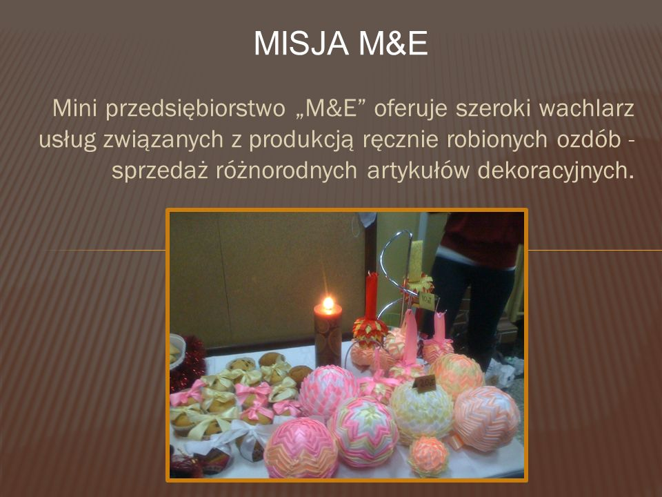 """Mini przedsiębiorstwo """"M&E oferuje szeroki wachlarz usług związanych z produkcją ręcznie robionych ozdób - sprzedaż różnorodnych artykułów dekoracyjnych."""