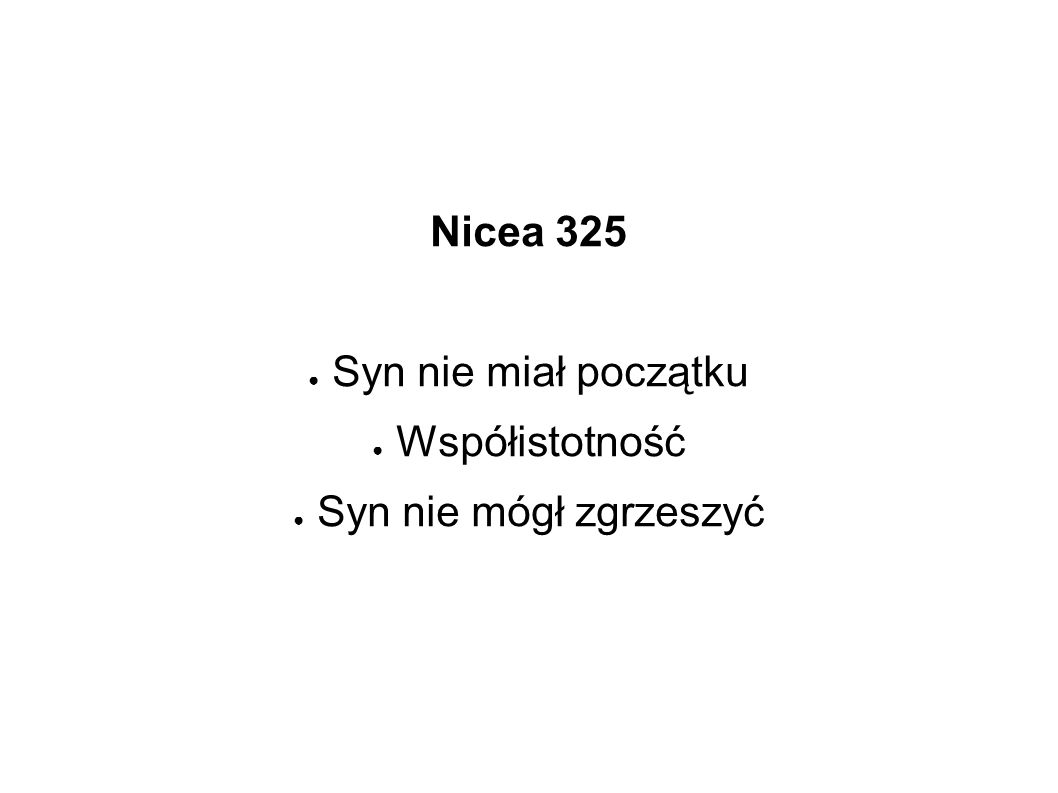 Nicea 325 ● Syn nie miał początku ● Współistotność ● Syn nie mógł zgrzeszyć