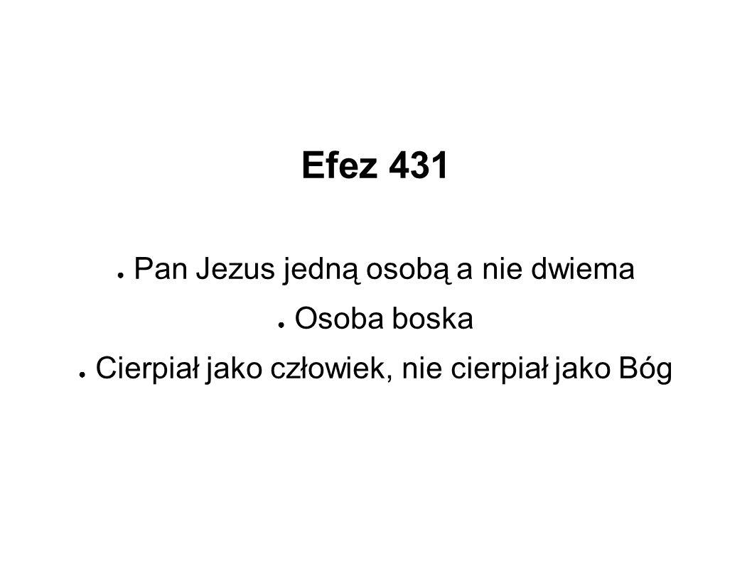 Efez 431 ● Pan Jezus jedną osobą a nie dwiema ● Osoba boska ● Cierpiał jako człowiek, nie cierpiał jako Bóg