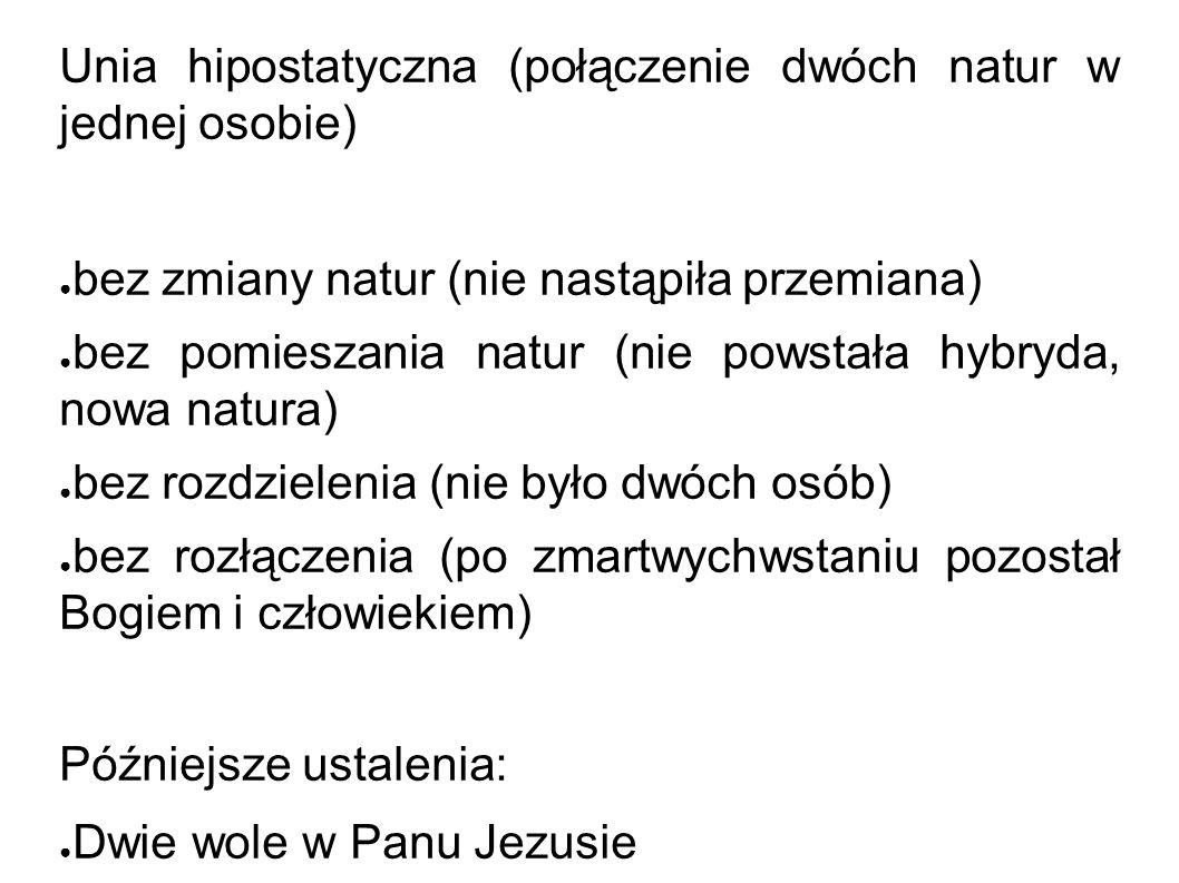 Chalcedon 451 Unia hipostatyczna (połączenie dwóch natur w jednej osobie) ● bez zmiany natur (nie nastąpiła przemiana) ● bez pomieszania natur (nie po