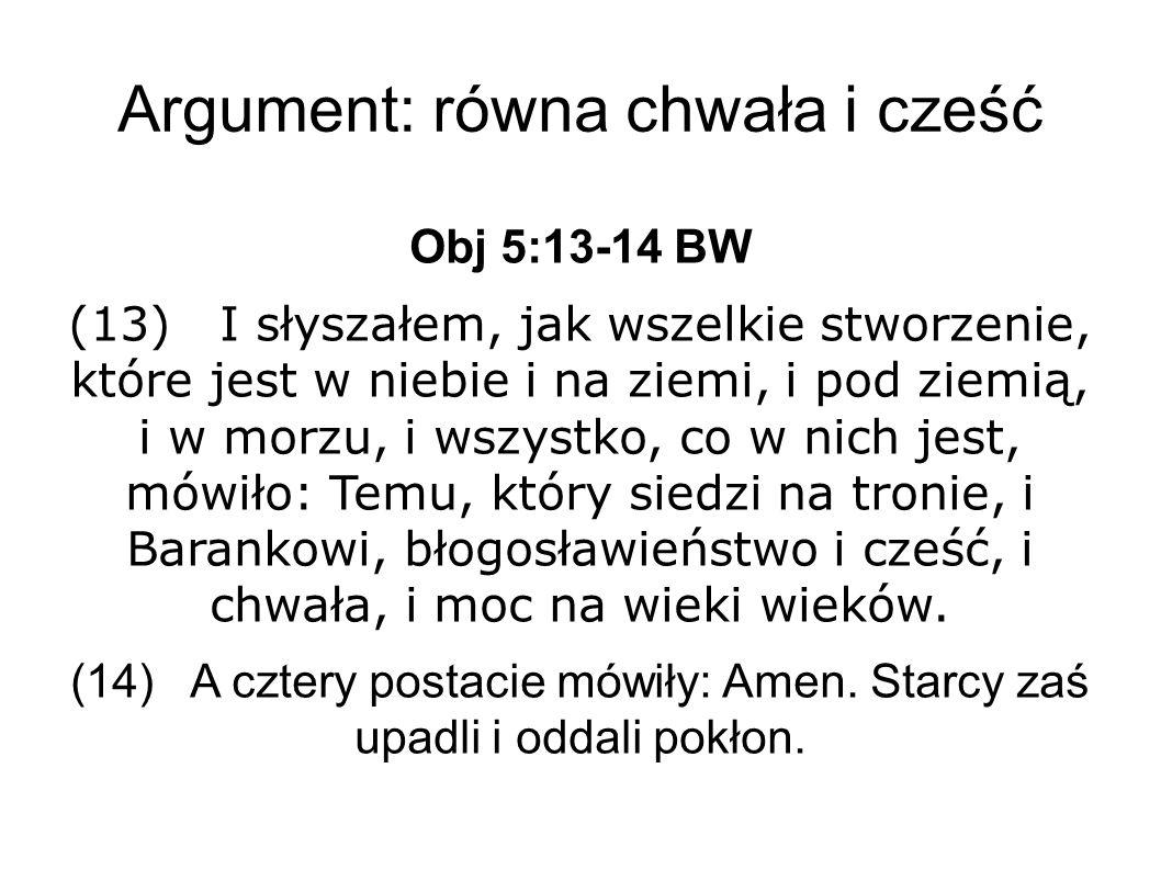 Argument: równa chwała i cześć Obj 5:13-14 BW (13) I słyszałem, jak wszelkie stworzenie, które jest w niebie i na ziemi, i pod ziemią, i w morzu, i wszystko, co w nich jest, mówiło: Temu, który siedzi na tronie, i Barankowi, błogosławieństwo i cześć, i chwała, i moc na wieki wieków.