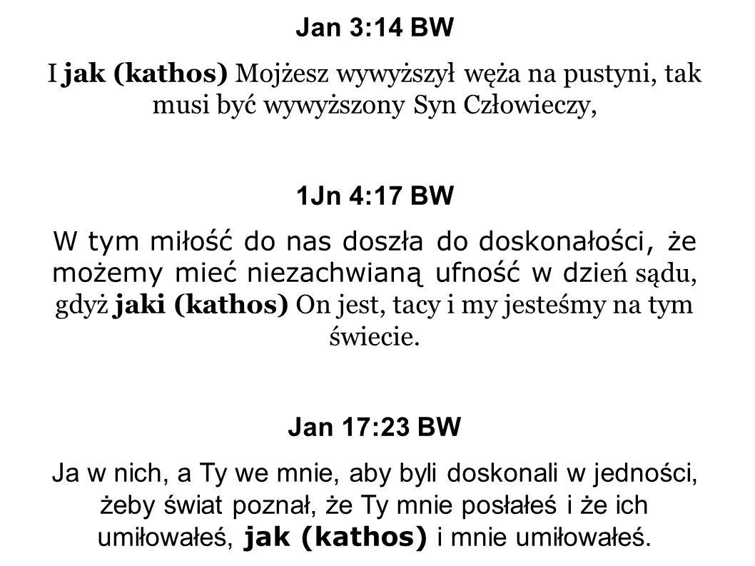 Jan 3:14 BW I jak (kathos) Mojżesz wywyższył węża na pustyni, tak musi być wywyższony Syn Człowieczy, 1Jn 4:17 BW W tym miłość do nas doszła do doskonałości, że możemy mieć niezachwianą ufność w dzi eń sądu, gdyż jaki (kathos) On jest, tacy i my jesteśmy na tym świecie.