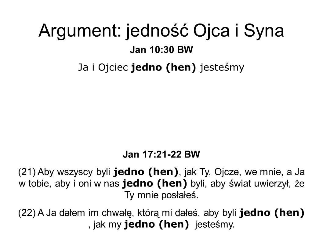 Argument: jedność Ojca i Syna Jan 10:30 BW Ja i Ojciec jedno (hen) jesteśmy Jan 17:21-22 BW (21) Aby wszyscy byli jedno (hen), jak Ty, Ojcze, we mnie, a Ja w tobie, aby i oni w nas jedno (hen) byli, aby świat uwierzył, że Ty mnie posłałeś.