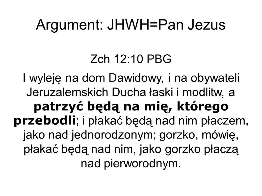 Argument: JHWH=Pan Jezus Zch 12:10 PBG I wyleję na dom Dawidowy, i na obywateli Jeruzalemskich Ducha łaski i modlitw, a patrzyć będą na mię, którego przebodli ; i płakać będą nad nim płaczem, jako nad jednorodzonym; gorzko, mówię, płakać będą nad nim, jako gorzko płaczą nad pierworodnym.