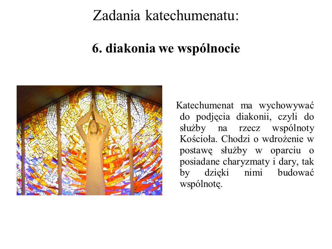 Zadania katechumenatu: 6. diakonia we wspólnocie Katechumenat ma wychowywać do podjęcia diakonii, czyli do służby na rzecz wspólnoty Kościoła. Chodzi