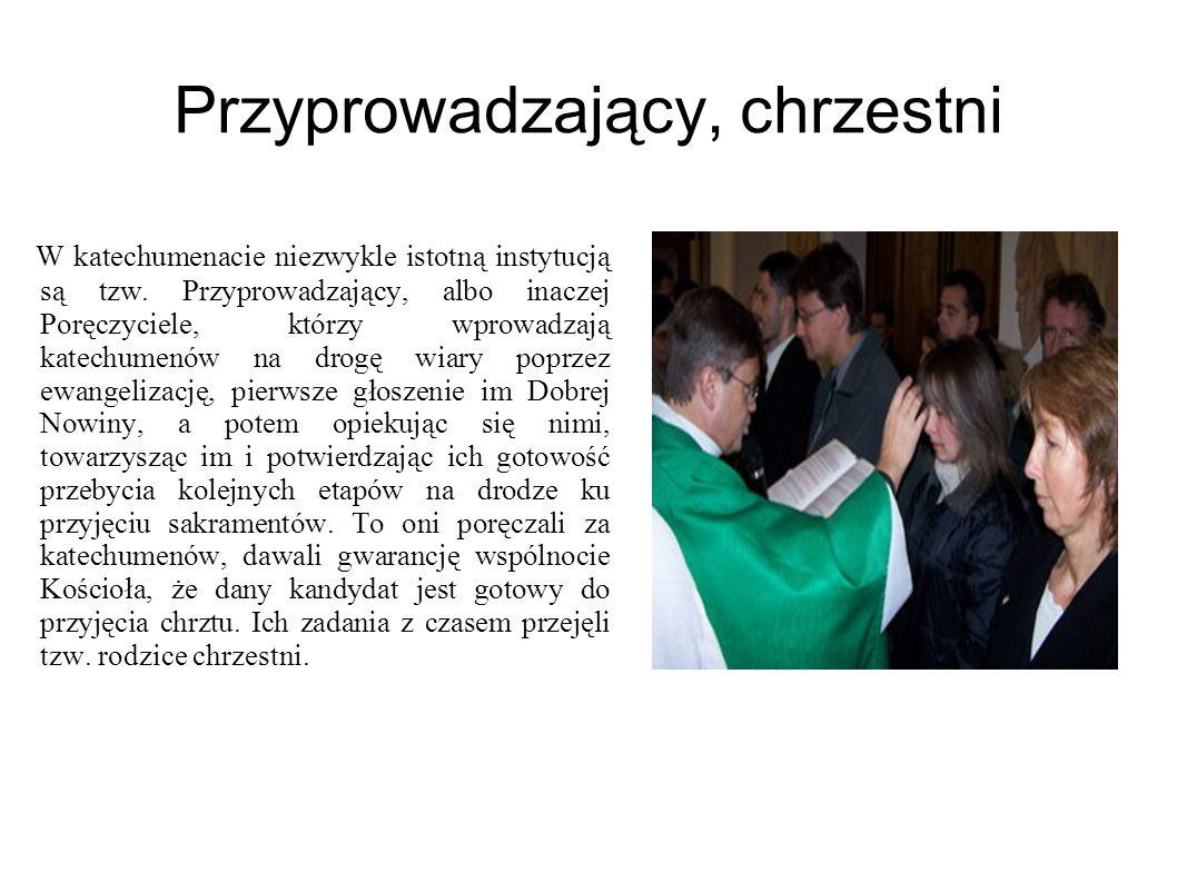 Przyprowadzający, chrzestni W katechumenacie niezwykle istotną instytucją są tzw. Przyprowadzający, albo inaczej Poręczyciele, którzy wprowadzają kate