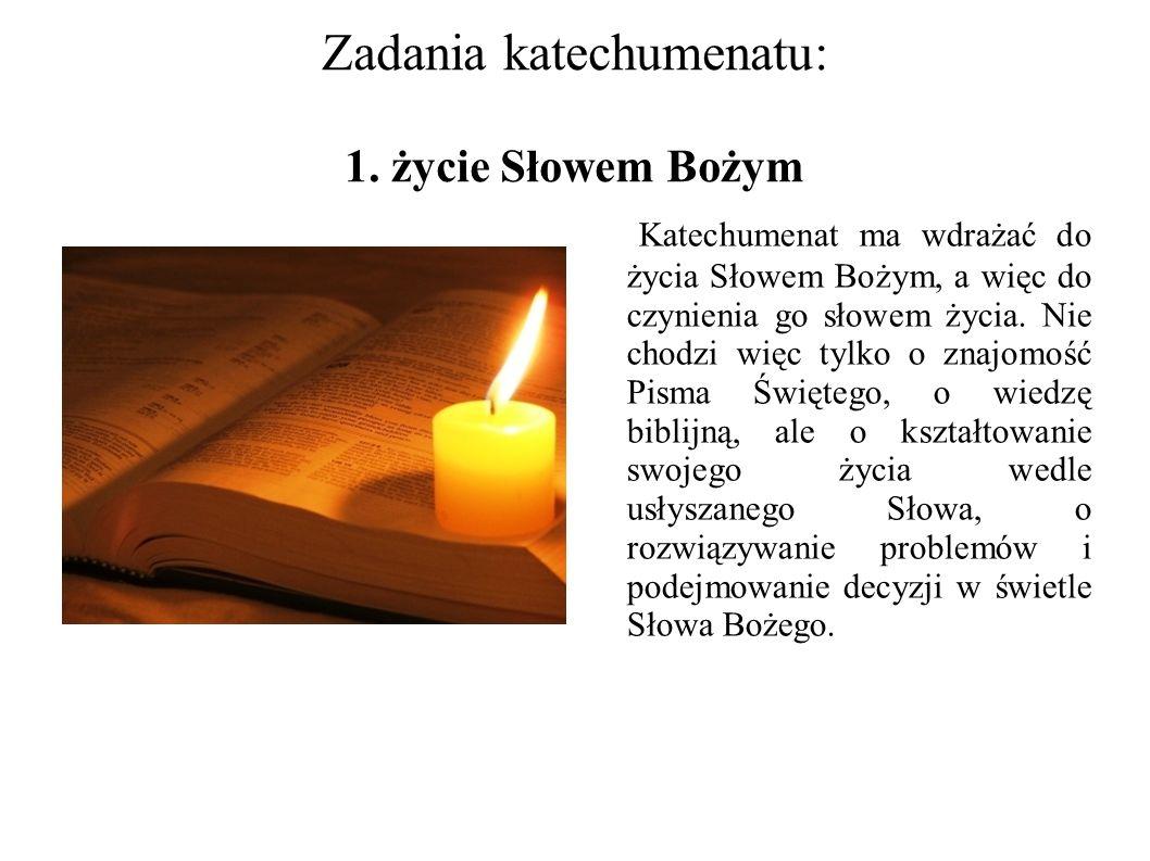 Zadania katechumenatu: 1. życie Słowem Bożym Katechumenat ma wdrażać do życia Słowem Bożym, a więc do czynienia go słowem życia. Nie chodzi więc tylko