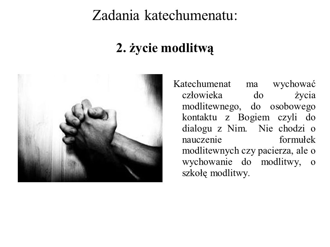 Zadania katechumenatu: 2. życie modlitwą Katechumenat ma wychować człowieka do życia modlitewnego, do osobowego kontaktu z Bogiem czyli do dialogu z N