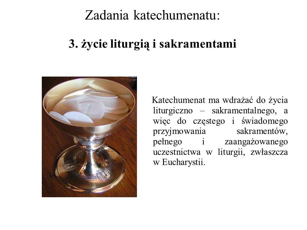 Zadania katechumenatu: 3. życie liturgią i sakramentami Katechumenat ma wdrażać do życia liturgiczno – sakramentalnego, a więc do częstego i świadomeg