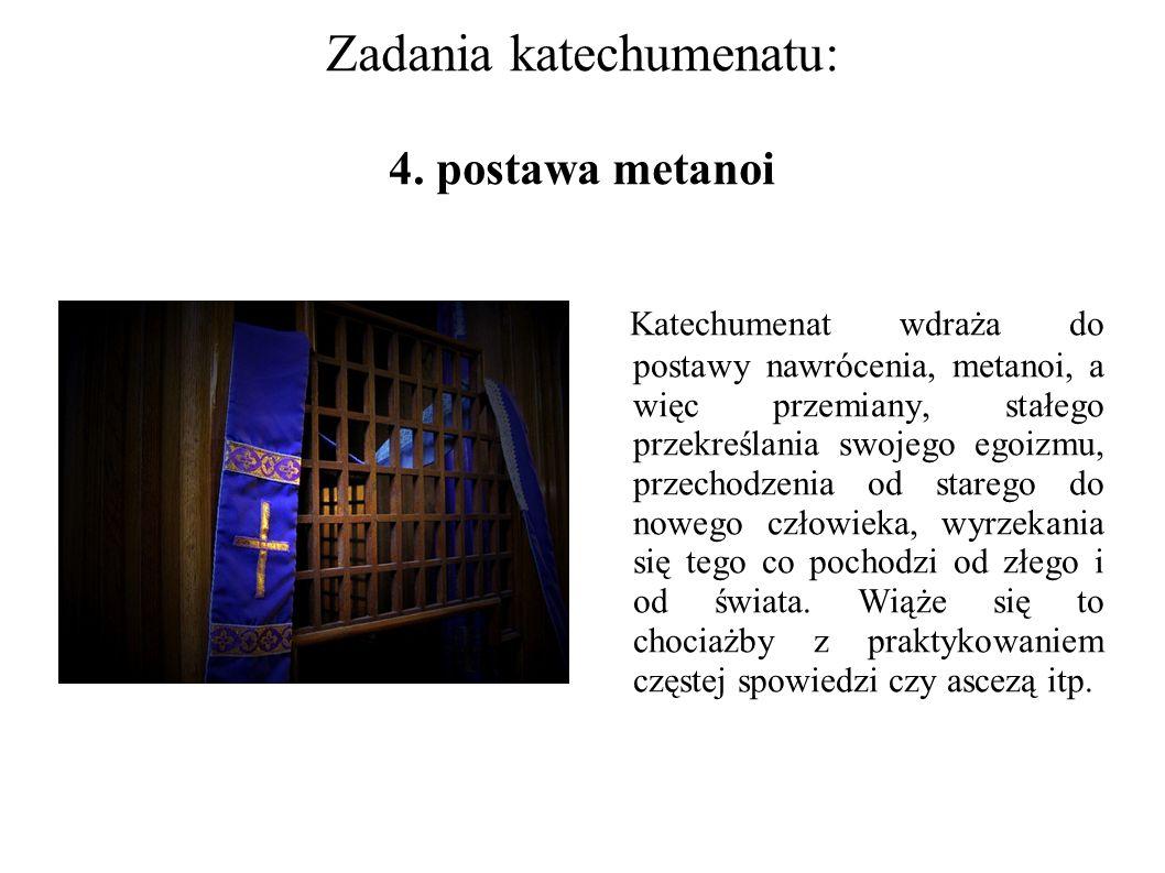 Zadania katechumenatu: 4. postawa metanoi Katechumenat wdraża do postawy nawrócenia, metanoi, a więc przemiany, stałego przekreślania swojego egoizmu,