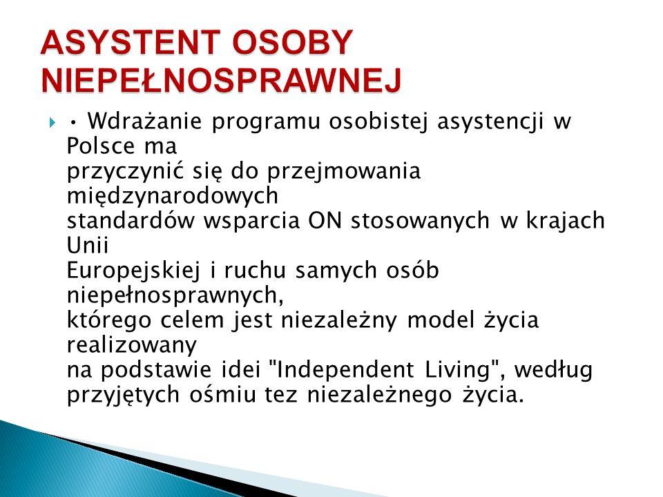  Wdrażanie programu osobistej asystencji w Polsce ma przyczynić się do przejmowania międzynarodowych standardów wsparcia ON stosowanych w krajach Unii Europejskiej i ruchu samych osób niepełnosprawnych, którego celem jest niezależny model życia realizowany na podstawie idei Independent Living , według przyjętych ośmiu tez niezależnego życia.