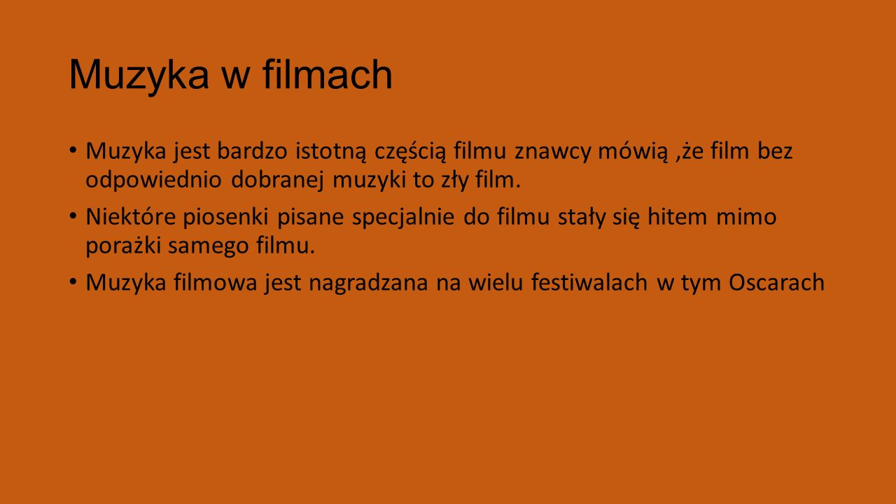 Muzyka w filmach Muzyka jest bardzo istotną częścią filmu znawcy mówią,że film bez odpowiednio dobranej muzyki to zły film. Niektóre piosenki pisane s