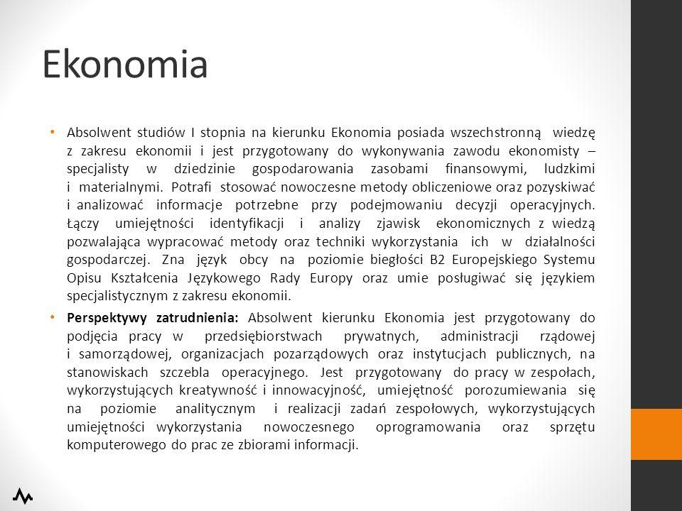 Ekonomia Absolwent studiów I stopnia na kierunku Ekonomia posiada wszechstronną wiedzę z zakresu ekonomii i jest przygotowany do wykonywania zawodu ekonomisty – specjalisty w dziedzinie gospodarowania zasobami finansowymi, ludzkimi i materialnymi.