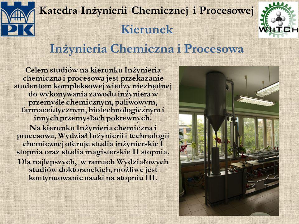 Katedra Inżynierii Chemicznej i Procesowej Kierunek Inżynieria Chemiczna i Procesowa Celem studiów na kierunku Inżynieria chemiczna i procesowa jest p