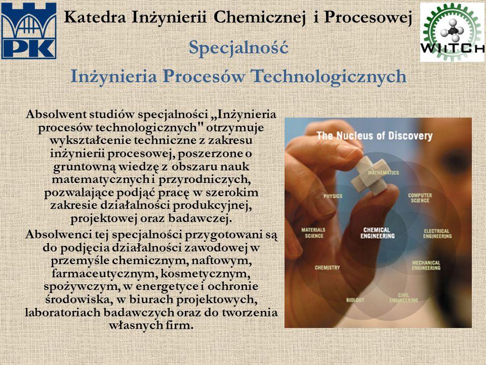 """Katedra Inżynierii Chemicznej i Procesowej Specjalność Inżynieria Procesów Technologicznych Absolwent studiów specjalności """"Inżynieria procesów techno"""