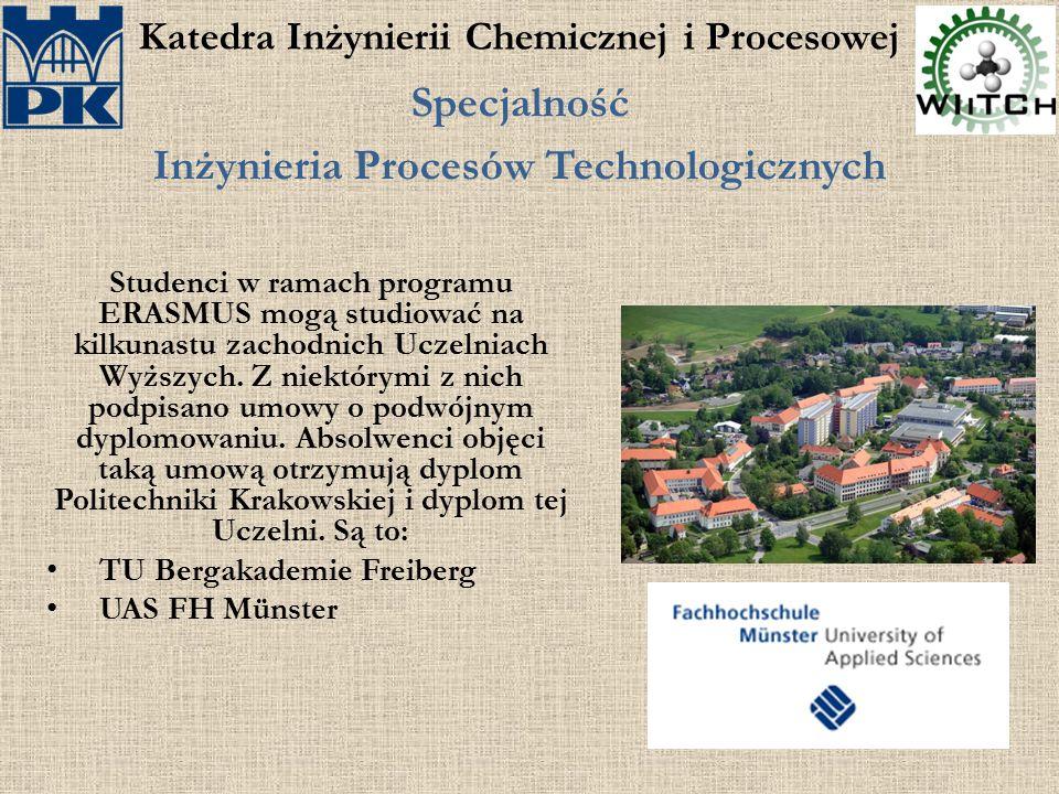 Katedra Inżynierii Chemicznej i Procesowej Specjalność Inżynieria Procesów Technologicznych Studenci w ramach programu ERASMUS mogą studiować na kilkunastu zachodnich Uczelniach Wyższych.
