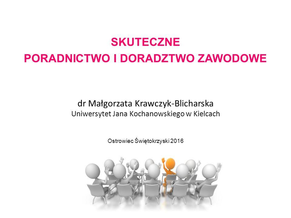 SKUTECZNE PORADNICTWO I DORADZTWO ZAWODOWE dr Małgorzata Krawczyk-Blicharska Uniwersytet Jana Kochanowskiego w Kielcach Ostrowiec Świętokrzyski 2016